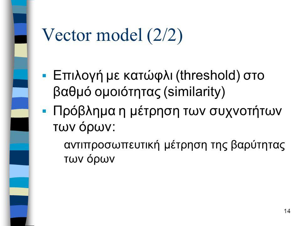14 Vector model (2/2)  Επιλογή με κατώφλι (threshold) στο βαθμό ομοιότητας (similarity)  Πρόβλημα η μέτρηση των συχνοτήτων των όρων: αντιπροσωπευτική μέτρηση της βαρύτητας των όρων