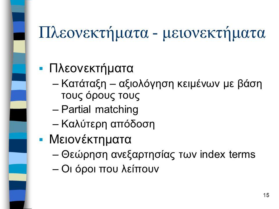 15 Πλεονεκτήματα - μειονεκτήματα  Πλεονεκτήματα –Κατάταξη – αξιολόγηση κειμένων με βάση τους όρους τους –Partial matching –Καλύτερη απόδοση  Μειονέκτηματα –Θεώρηση ανεξαρτησίας των index terms –Οι όροι που λείπουν