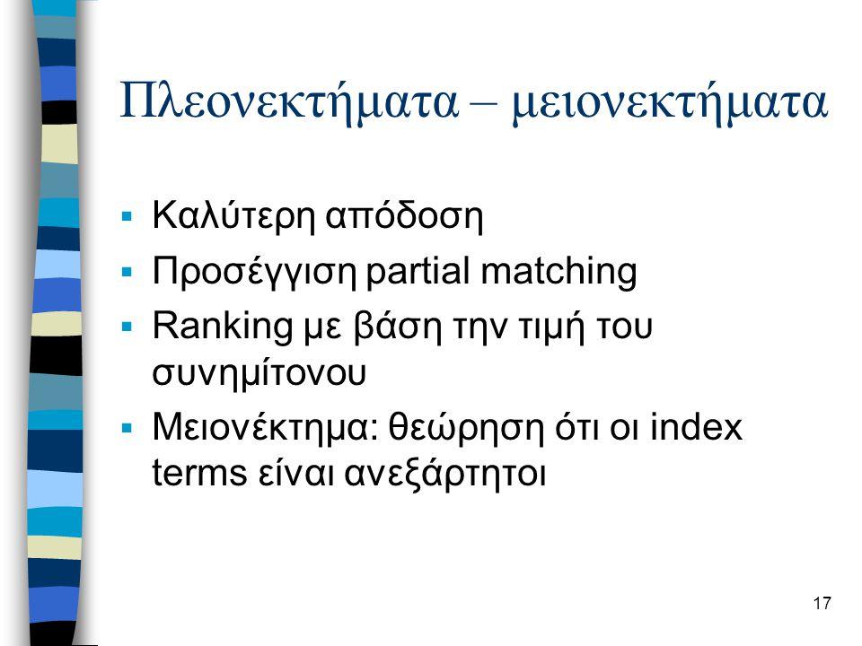 17 Πλεονεκτήματα – μειονεκτήματα  Καλύτερη απόδοση  Προσέγγιση partial matching  Ranking με βάση την τιμή του συνημίτονου  Μειονέκτημα: θεώρηση ότι οι index terms είναι ανεξάρτητοι