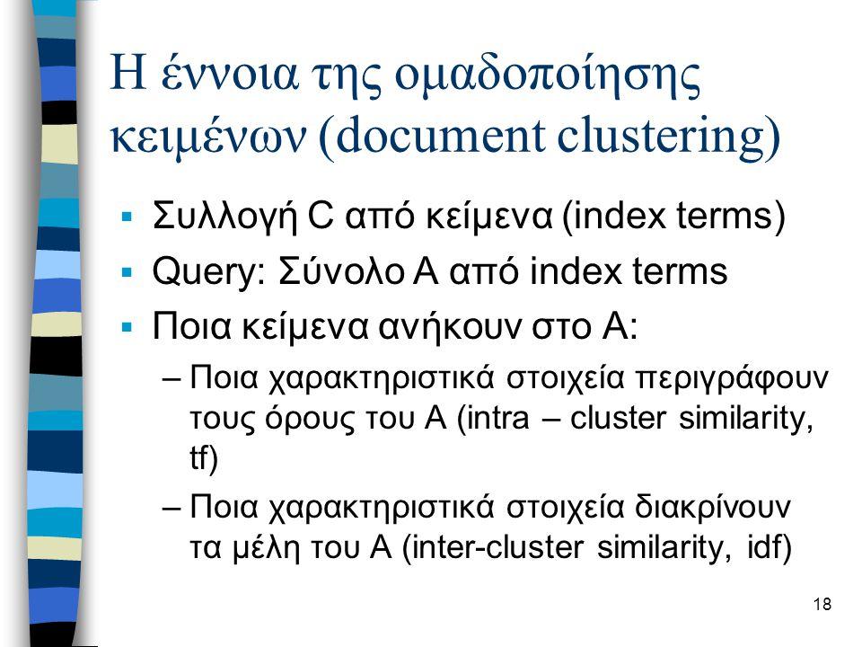 18 Η έννοια της ομαδοποίησης κειμένων (document clustering)  Συλλογή C από κείμενα (index terms)  Query: Σύνολο Α από index terms  Ποια κείμενα ανήκουν στο Α: –Ποια χαρακτηριστικά στοιχεία περιγράφουν τους όρους του Α (intra – cluster similarity, tf) –Ποια χαρακτηριστικά στοιχεία διακρίνουν τα μέλη του Α (inter-cluster similarity, idf)