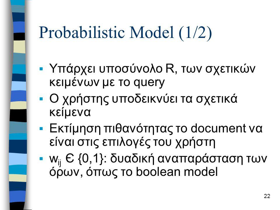 22 Probabilistic Model (1/2)  Υπάρχει υποσύνολο R, των σχετικών κειμένων με το query  Ο χρήστης υποδεικνύει τα σχετικά κείμενα  Εκτίμηση πιθανότητας το document να είναι στις επιλογές του χρήστη  w ij Є {0,1}: δυαδική αναπαράσταση των όρων, όπως το boolean model