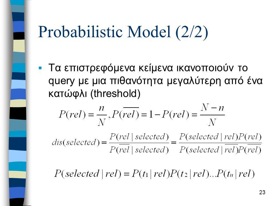 23 Probabilistic Model (2/2)  Τα επιστρεφόμενα κείμενα ικανοποιούν το query με μια πιθανότητα μεγαλύτερη από ένα κατώφλι (threshold)