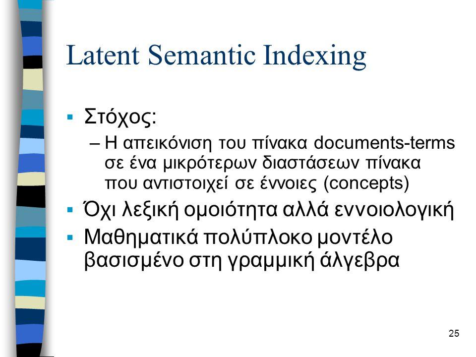 25 Latent Semantic Indexing  Στόχος: –Η απεικόνιση του πίνακα documents-terms σε ένα μικρότερων διαστάσεων πίνακα που αντιστοιχεί σε έννοιες (concepts)  Όχι λεξική ομοιότητα αλλά εννοιολογική  Μαθηματικά πολύπλοκο μοντέλο βασισμένο στη γραμμική άλγεβρα