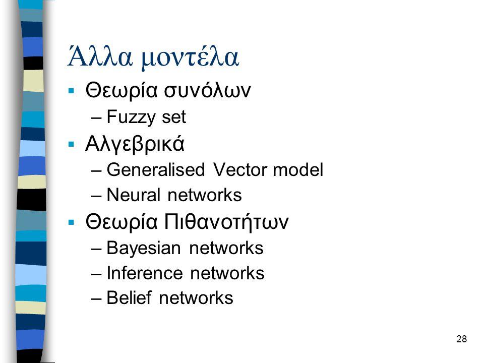 28 Άλλα μοντέλα  Θεωρία συνόλων –Fuzzy set  Αλγεβρικά –Generalised Vector model –Neural networks  Θεωρία Πιθανοτήτων –Bayesian networks –Inference networks –Belief networks