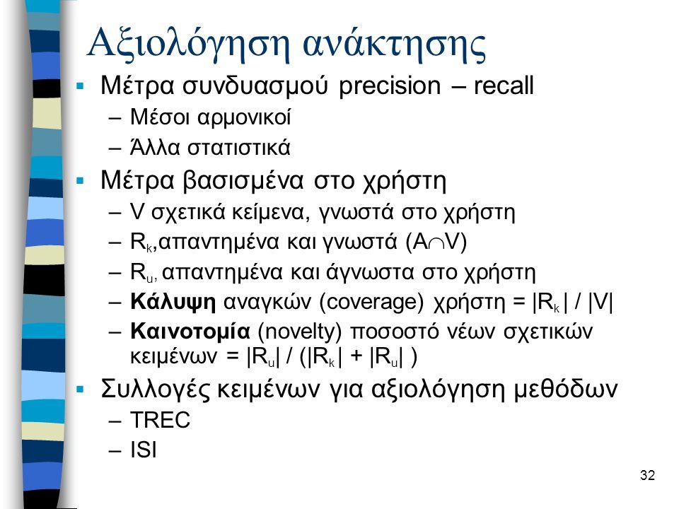 32 Αξιολόγηση ανάκτησης  Μέτρα συνδυασμού precision – recall –Μέσοι αρμονικοί –Άλλα στατιστικά  Μέτρα βασισμένα στο χρήστη –V σχετικά κείμενα, γνωστά στο χρήστη –R k,απαντημένα και γνωστά (A  V) –R u, απαντημένα και άγνωστα στο χρήστη –Κάλυψη αναγκών (coverage) χρήστη = |R k | / |V| –Καινοτομία (novelty) ποσοστό νέων σχετικών κειμένων = |R u | / (|R k | + |R u | )  Συλλογές κειμένων για αξιολόγηση μεθόδων –TREC –ISI