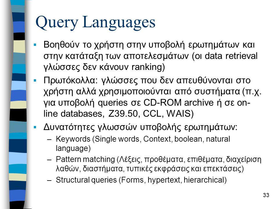 33 Query Languages  Βοηθούν το χρήστη στην υποβολή ερωτημάτων και στην κατάταξη των αποτελεσμάτων (οι data retrieval γλώσσες δεν κάνουν ranking)  Πρωτόκολλα: γλώσσες που δεν απευθύνονται στο χρήστη αλλά χρησιμοποιούνται από συστήματα (π.χ.
