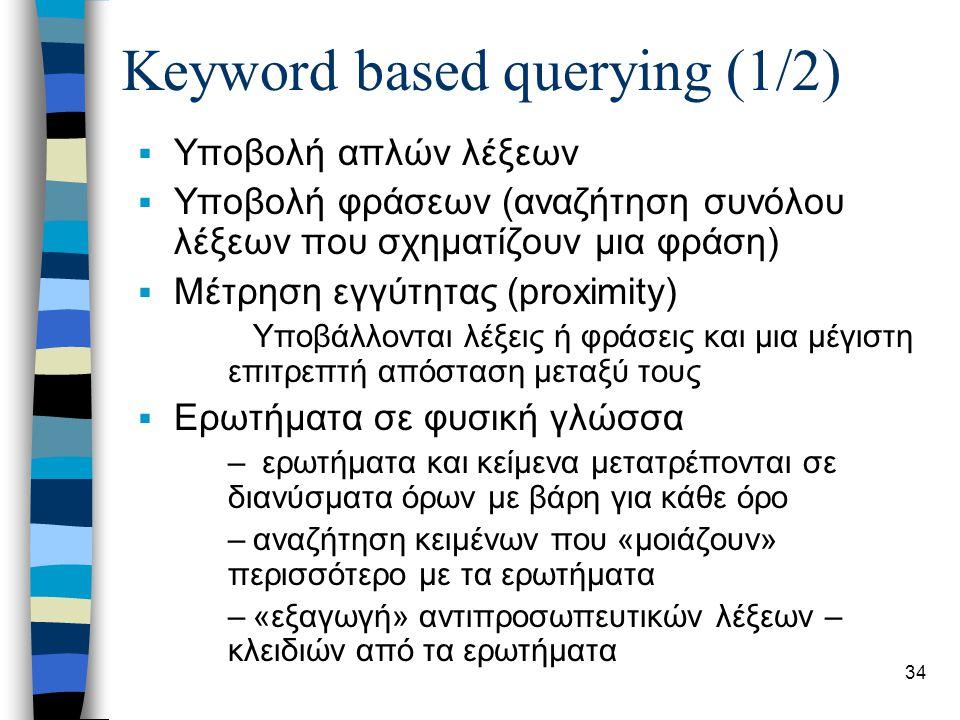 34 Keyword based querying (1/2)  Υποβολή απλών λέξεων  Υποβολή φράσεων (αναζήτηση συνόλου λέξεων που σχηματίζουν μια φράση)  Μέτρηση εγγύτητας (proximity) Υποβάλλονται λέξεις ή φράσεις και μια μέγιστη επιτρεπτή απόσταση μεταξύ τους  Ερωτήματα σε φυσική γλώσσα – ερωτήματα και κείμενα μετατρέπονται σε διανύσματα όρων με βάρη για κάθε όρο –αναζήτηση κειμένων που «μοιάζουν» περισσότερο με τα ερωτήματα –«εξαγωγή» αντιπροσωπευτικών λέξεων – κλειδιών από τα ερωτήματα