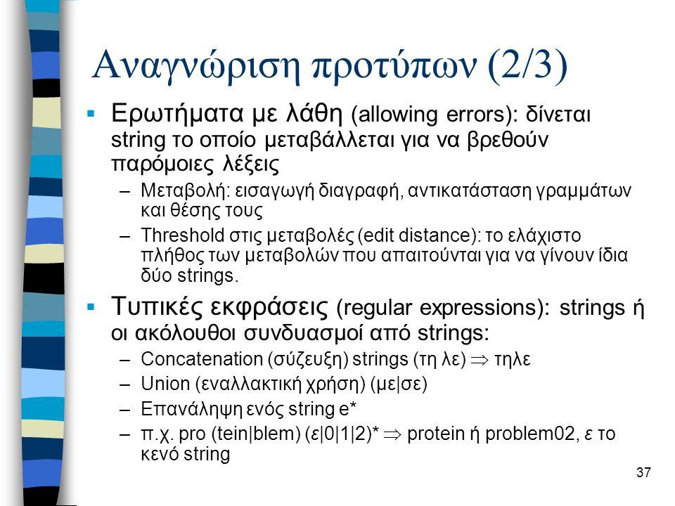 37 Αναγνώριση προτύπων (2/3)  Ερωτήματα με λάθη (allowing errors): δίνεται string το οποίο μεταβάλλεται για να βρεθούν παρόμοιες λέξεις –Μεταβολή: εισαγωγή διαγραφή, αντικατάσταση γραμμάτων και θέσης τους –Threshold στις μεταβολές (edit distance): το ελάχιστο πλήθος των μεταβολών που απαιτούνται για να γίνουν ίδια δύο strings.