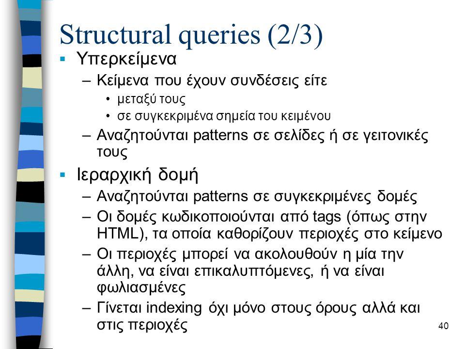 40 Structural queries (2/3)  Υπερκείμενα –Κείμενα που έχουν συνδέσεις είτε •μεταξύ τους •σε συγκεκριμένα σημεία του κειμένου –Αναζητούνται patterns σε σελίδες ή σε γειτονικές τους  Ιεραρχική δομή –Αναζητούνται patterns σε συγκεκριμένες δομές –Οι δομές κωδικοποιούνται από tags (όπως στην HTML), τα οποία καθορίζουν περιοχές στο κείμενο –Οι περιοχές μπορεί να ακολουθούν η μία την άλλη, να είναι επικαλυπτόμενες, ή να είναι φωλιασμένες –Γίνεται indexing όχι μόνο στους όρους αλλά και στις περιοχές