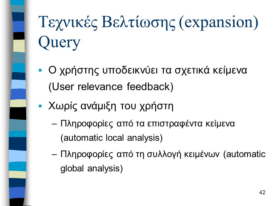 42 Τεχνικές Βελτίωσης (expansion) Query  Ο χρήστης υποδεικνύει τα σχετικά κείμενα (User relevance feedback)  Χωρίς ανάμιξη του χρήστη –Πληροφορίες από τα επιστραφέντα κείμενα (automatic local analysis) –Πληροφορίες από τη συλλογή κειμένων (automatic global analysis)