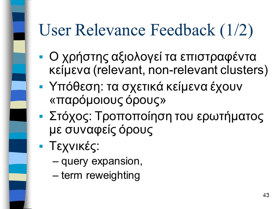 43 User Relevance Feedback (1/2)  Ο χρήστης αξιολογεί τα επιστραφέντα κείμενα (relevant, non-relevant clusters)  Υπόθεση: τα σχετικά κείμενα έχουν «παρόμοιους όρους»  Στόχος: Τροποποίηση του ερωτήματος με συναφείς όρους  Τεχνικές: –query expansion, –term reweighting