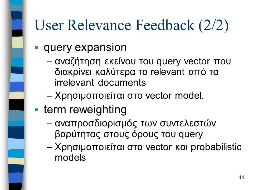 44 User Relevance Feedback (2/2)  query expansion –αναζήτηση εκείνου του query vector που διακρίνει καλύτερα τα relevant από τα irrelevant documents –Χρησιμοποιείται στο vector model.