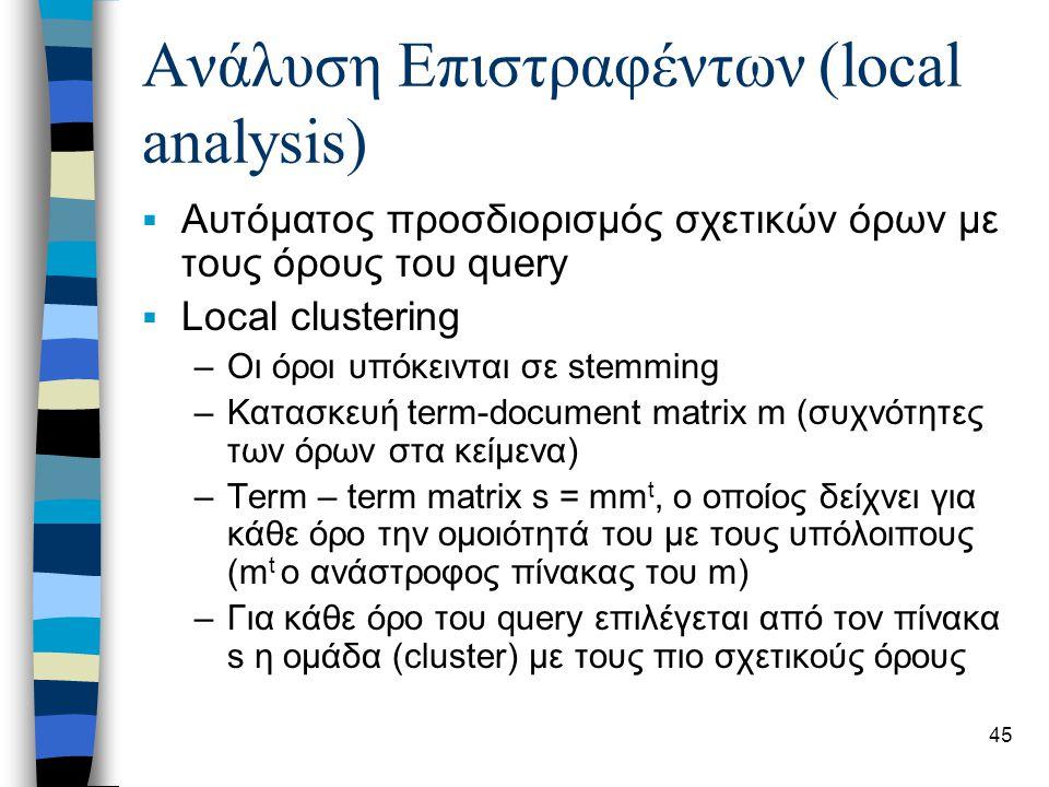 45 Ανάλυση Επιστραφέντων (local analysis)  Αυτόματος προσδιορισμός σχετικών όρων με τους όρους του query  Local clustering –Οι όροι υπόκεινται σε stemming –Κατασκευή term-document matrix m (συχνότητες των όρων στα κείμενα) –Term – term matrix s = mm t, ο οποίος δείχνει για κάθε όρο την ομοιότητά του με τους υπόλοιπους (m t ο ανάστροφος πίνακας του m) –Για κάθε όρο του query επιλέγεται από τον πίνακα s η ομάδα (cluster) με τους πιο σχετικούς όρους