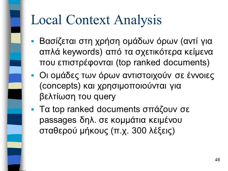 46 Local Context Analysis  Βασίζεται στη χρήση ομάδων όρων (αντί για απλά keywords) από τα σχετικότερα κείμενα που επιστρέφονται (top ranked documents)  Οι ομάδες των όρων αντιστοιχούν σε έννοιες (concepts) και χρησιμοποιούνται για βελτίωση του query  Τα top ranked documents σπάζουν σε passages δηλ.