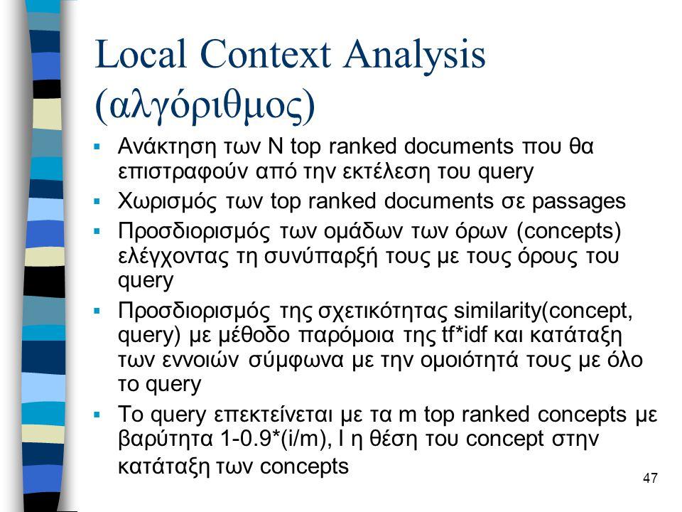 47 Local Context Analysis (αλγόριθμος)  Ανάκτηση των Ν top ranked documents που θα επιστραφούν από την εκτέλεση του query  Χωρισμός των top ranked documents σε passages  Προσδιορισμός των ομάδων των όρων (concepts) ελέγχοντας τη συνύπαρξή τους με τους όρους του query  Προσδιορισμός της σχετικότητας similarity(concept, query) με μέθοδο παρόμοια της tf*idf και κατάταξη των εννοιών σύμφωνα με την ομοιότητά τους με όλο το query  To query επεκτείνεται με τα m top ranked concepts με βαρύτητα 1-0.9*(i/m), I η θέση του concept στην κατάταξη των concepts