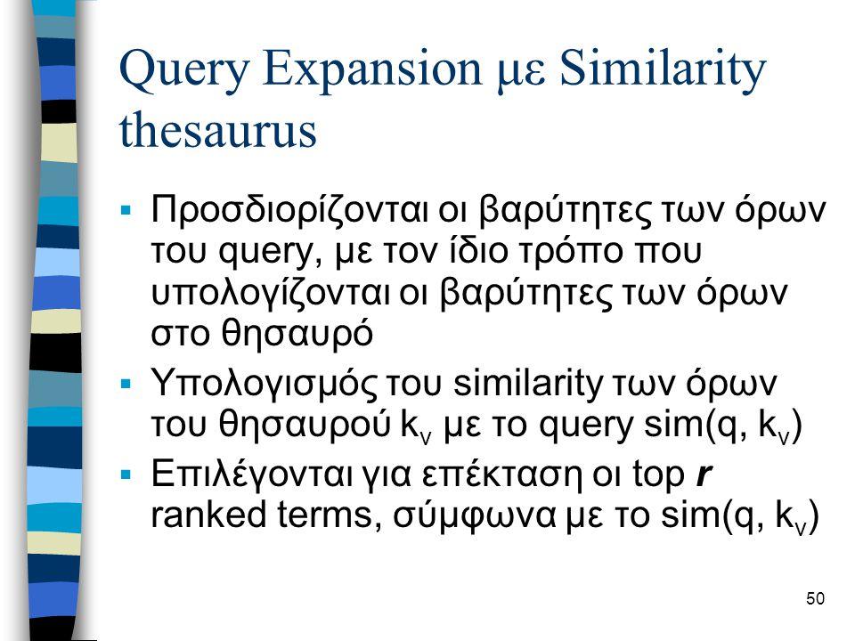 50 Query Expansion με Similarity thesaurus  Προσδιορίζονται οι βαρύτητες των όρων του query, με τον ίδιο τρόπο που υπολογίζονται οι βαρύτητες των όρων στο θησαυρό  Υπολογισμός του similarity των όρων του θησαυρού k v με το query sim(q, k v )  Επιλέγονται για επέκταση οι top r ranked terms, σύμφωνα με το sim(q, k v )