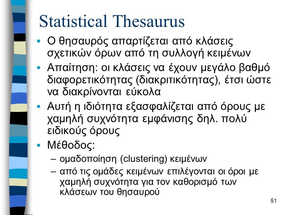 51 Statistical Thesaurus  Ο θησαυρός απαρτίζεται από κλάσεις σχετικών όρων από τη συλλογή κειμένων  Απαίτηση: οι κλάσεις να έχουν μεγάλο βαθμό διαφορετικότητας (διακριτικότητας), έτσι ώστε να διακρίνονται εύκολα  Αυτή η ιδιότητα εξασφαλίζεται από όρους με χαμηλή συχνότητα εμφάνισης δηλ.