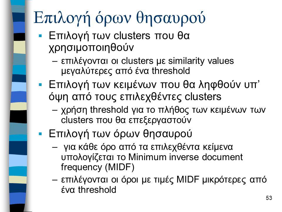 53 Επιλογή όρων θησαυρού  Επιλογή των clusters που θα χρησιμοποιηθούν –επιλέγονται οι clusters με similarity values μεγαλύτερες από ένα threshold  Επιλογή των κειμένων που θα ληφθούν υπ' όψη από τους επιλεχθέντες clusters –χρήση threshold για το πλήθος των κειμένων των clusters που θα επεξεργαστούν  Επιλογή των όρων θησαυρού – για κάθε όρο από τα επιλεχθέντα κείμενα υπολογίζεται το Minimum inverse document frequency (MIDF) –επιλέγονται οι όροι με τιμές MIDF μικρότερες από ένα threshold