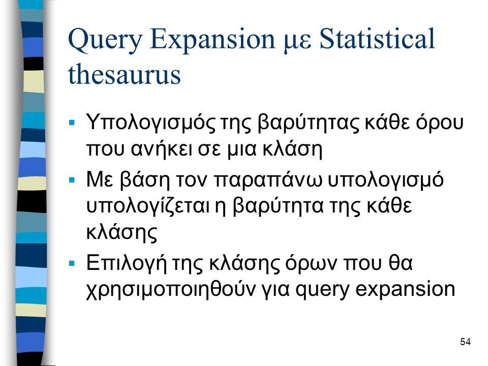 54 Query Expansion με Statistical thesaurus  Υπολογισμός της βαρύτητας κάθε όρου που ανήκει σε μια κλάση  Με βάση τον παραπάνω υπολογισμό υπολογίζεται η βαρύτητα της κάθε κλάσης  Επιλογή της κλάσης όρων που θα χρησιμοποιηθούν για query expansion