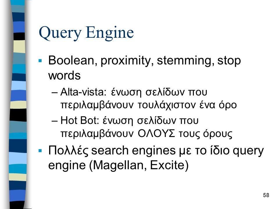 58 Query Engine  Boolean, proximity, stemming, stop words –Alta-vista: ένωση σελίδων που περιλαμβάνουν τουλάχιστον ένα όρο –Hot Bot: ένωση σελίδων που περιλαμβάνουν ΟΛΟΥΣ τους όρους  Πολλές search engines με το ίδιο query engine (Magellan, Excite)