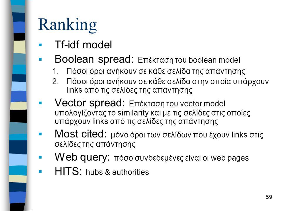 59 Ranking  Tf-idf model  Boolean spread: Επέκταση του boolean model 1.Πόσοι όροι ανήκουν σε κάθε σελίδα της απάντησης 2.Πόσοι όροι ανήκουν σε κάθε σελίδα στην οποία υπάρχουν links από τις σελίδες της απάντησης  Vector spread: Επέκταση του vector model υπολογίζοντας το similarity και με τις σελίδες στις οποίες υπάρχουν links από τις σελίδες της απάντησης  Most cited: μόνο όροι των σελίδων που έχουν links στις σελίδες της απάντησης  Web query: πόσο συνδεδεμένες είναι οι web pages  HITS: hubs & authorities