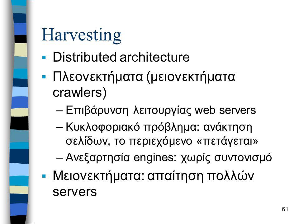 61 Harvesting  Distributed architecture  Πλεονεκτήματα (μειονεκτήματα crawlers) –Επιβάρυνση λειτουργίας web servers –Κυκλοφοριακό πρόβλημα: ανάκτηση σελίδων, το περιεχόμενο «πετάγεται» –Ανεξαρτησία engines: χωρίς συντονισμό  Μειονεκτήματα: απαίτηση πολλών servers