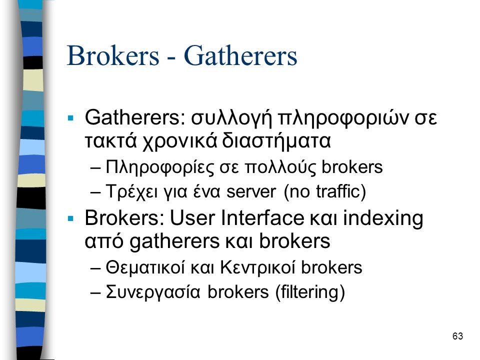63 Brokers - Gatherers  Gatherers: συλλογή πληροφοριών σε τακτά χρονικά διαστήματα –Πληροφορίες σε πολλούς brokers –Τρέχει για ένα server (no traffic)  Brokers: User Interface και indexing από gatherers και brokers –Θεματικοί και Κεντρικοί brokers –Συνεργασία brokers (filtering)