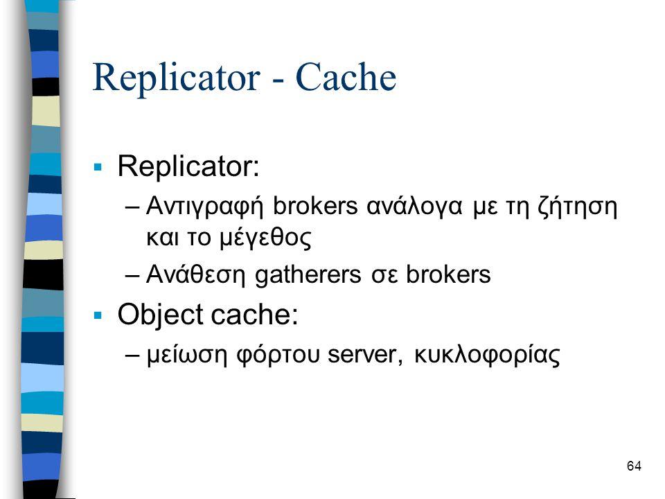 64 Replicator - Cache  Replicator: –Αντιγραφή brokers ανάλογα με τη ζήτηση και το μέγεθος –Ανάθεση gatherers σε brokers  Object cache: –μείωση φόρτου server, κυκλοφορίας