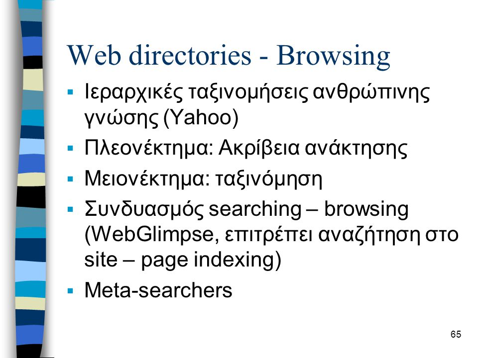 65 Web directories - Browsing  Ιεραρχικές ταξινομήσεις ανθρώπινης γνώσης (Yahoo)  Πλεονέκτημα: Ακρίβεια ανάκτησης  Μειονέκτημα: ταξινόμηση  Συνδυασμός searching – browsing (WebGlimpse, επιτρέπει αναζήτηση στο site – page indexing)  Meta-searchers
