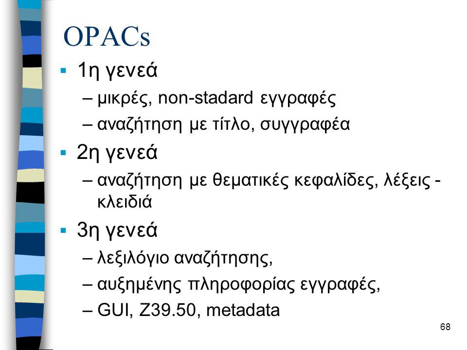 68 OPACs  1η γενεά –μικρές, non-stadard εγγραφές –αναζήτηση με τίτλο, συγγραφέα  2η γενεά –αναζήτηση με θεματικές κεφαλίδες, λέξεις - κλειδιά  3η γενεά –λεξιλόγιο αναζήτησης, –αυξημένης πληροφορίας εγγραφές, –GUI, Z39.50, metadata