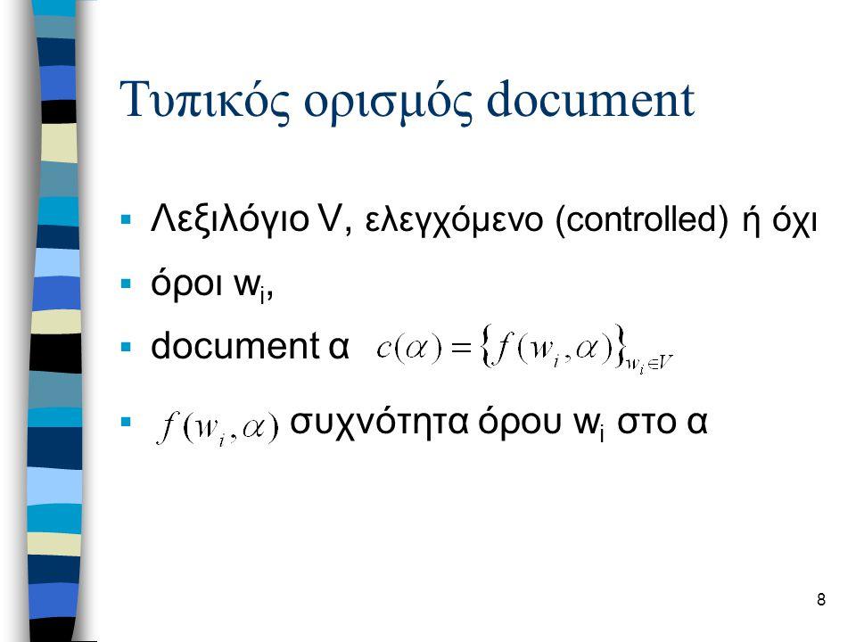 8 Τυπικός ορισμός document  Λεξιλόγιο V, ελεγχόμενο (controlled) ή όχι  όροι w i,  document α  συχνότητα όρου w i στο α