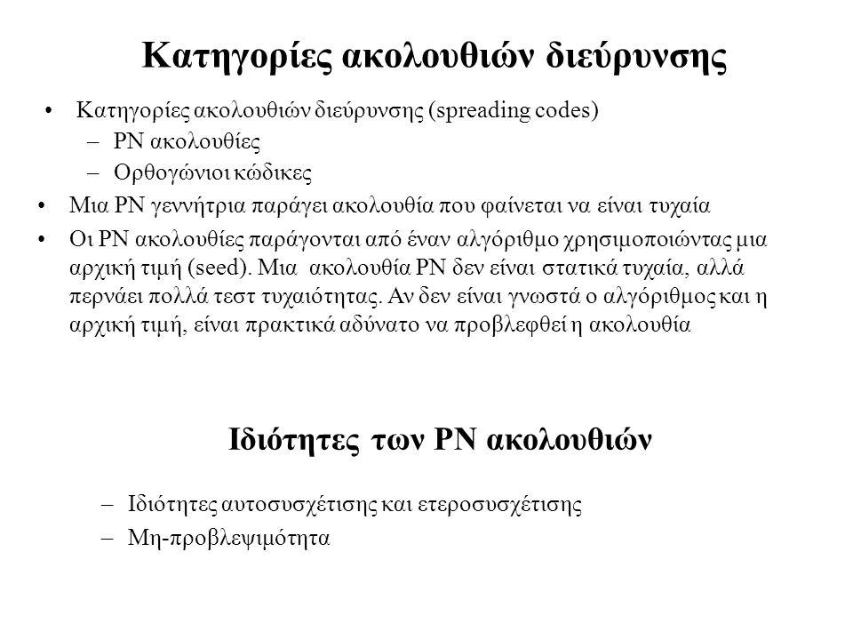 Κατηγορίες ακολουθιών διεύρυνσης •Κατηγορίες ακολουθιών διεύρυνσης (spreading codes) –PN ακολουθίες –Ορθογώνιοι κώδικες •Mια PN γεννήτρια παράγει ακολουθία που φαίνεται να είναι τυχαία •Οι PN ακολουθίες παράγονται από έναν αλγόριθμο χρησιμοποιώντας μια αρχική τιμή (seed).