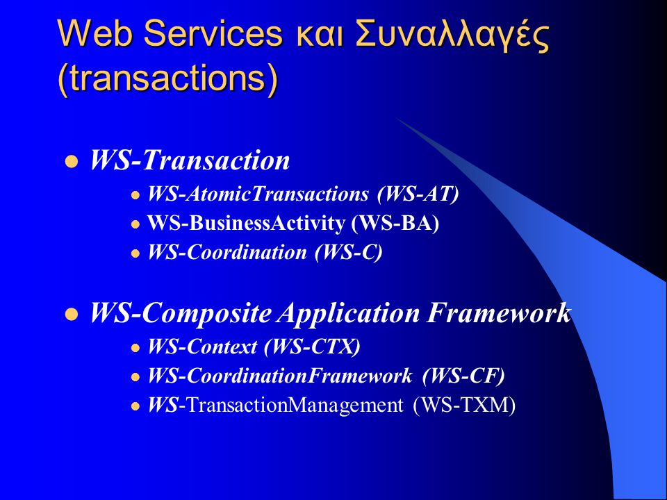 Web Services και Συναλλαγές (transactions)  WS-Transaction  WS-AtomicTransactions (WS-AT)  WS-BusinessActivity (WS-BA)  WS-Coordination (WS-C)  WS-Composite Application Framework  WS-Context (WS-CTX)  WS-CoordinationFramework (WS-CF)  WS-TransactionManagement (WS-TXM)