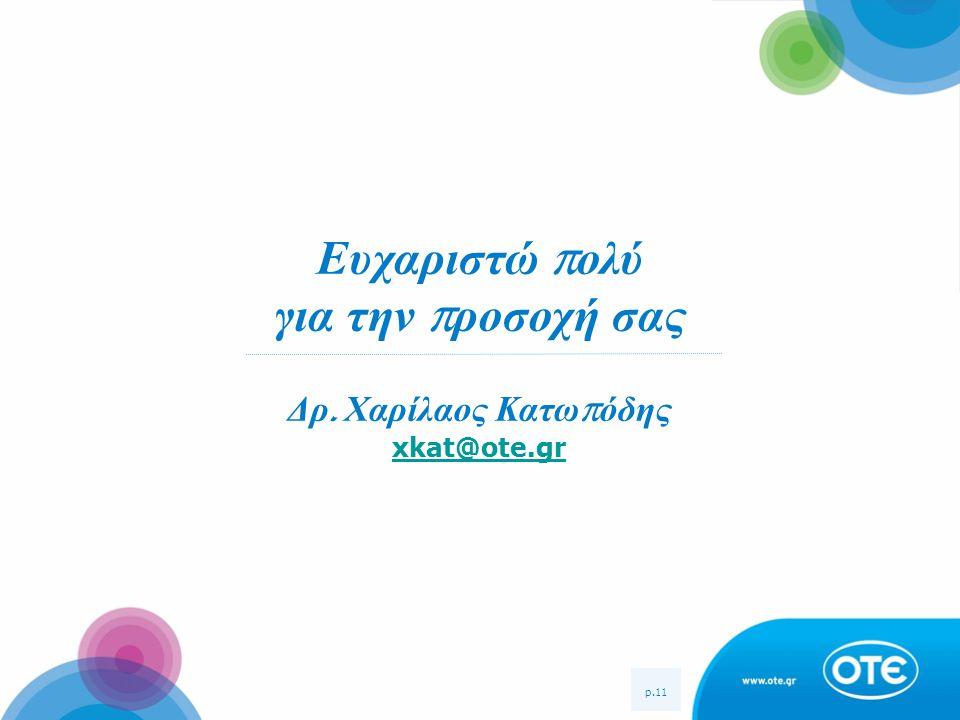 p.11 Ευχαριστώ π ολύ για την π ροσοχή σας Δρ. Χαρίλαος Κατω π όδης xkat@ote.gr xkat@ote.gr