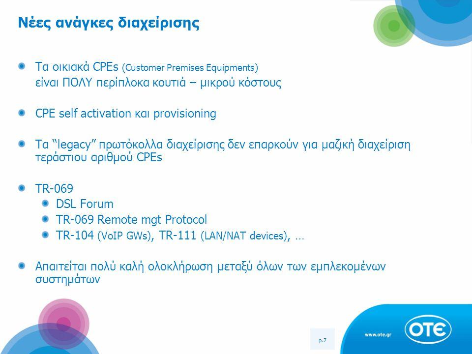 p.7 Νέες ανάγκες διαχείρισης Τα οικιακά CPEs (Customer Premises Equipments) είναι ΠΟΛΥ περίπλοκα κουτιά – μικρού κόστους CPE self activation και provi