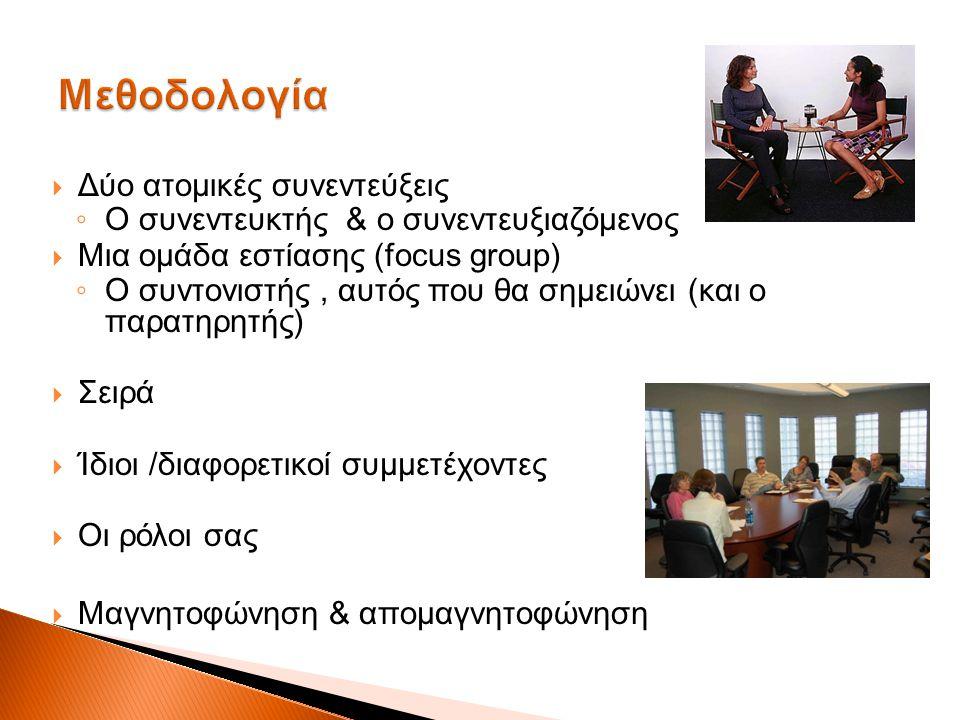  Δύο ατομικές συνεντεύξεις ◦ Ο συνεντευκτής & ο συνεντευξιαζόμενος  Μια ομάδα εστίασης (focus group) ◦ Ο συντονιστής, αυτός που θα σημειώνει (και ο