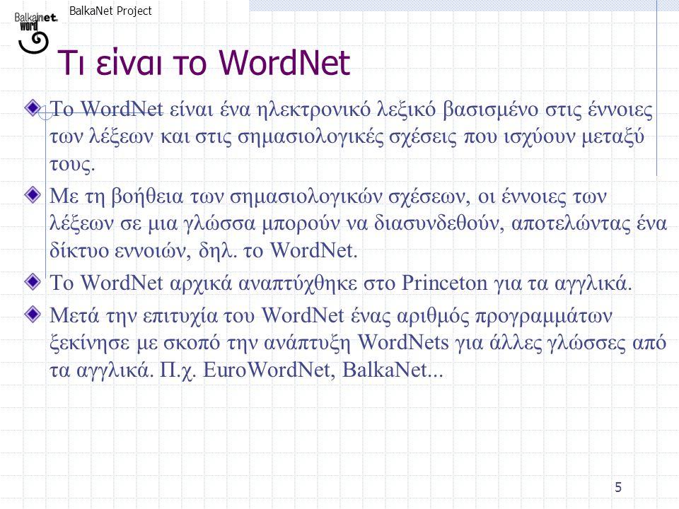 BalkaNet Project 5 Τι είναι το WordNet Το WordNet είναι ένα ηλεκτρονικό λεξικό βασισμένο στις έννοιες των λέξεων και στις σημασιολογικές σχέσεις που ι