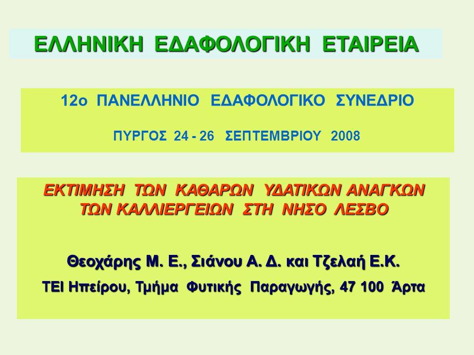 ΕΛΛΗΝΙΚΗ ΕΔΑΦΟΛΟΓΙΚΗ ΕΤΑΙΡΕΙΑ 12ο ΠΑΝΕΛΛΗΝΙΟ ΕΔΑΦΟΛΟΓΙΚΟ ΣΥΝΕΔΡΙΟ ΠΥΡΓΟΣ 24 - 26 ΣΕΠΤΕΜΒΡΙΟΥ 2008 ΕΚΤΙΜΗΣΗ ΤΩΝ ΚΑΘΑΡΩΝ ΥΔΑΤΙΚΩΝ ΑΝΑΓΚΩΝ ΤΩΝ ΚΑΛΛΙΕΡΓΕΙΩΝ ΣΤΗ ΝΗΣΟ ΛΕΣΒΟ Θεοχάρης Μ.
