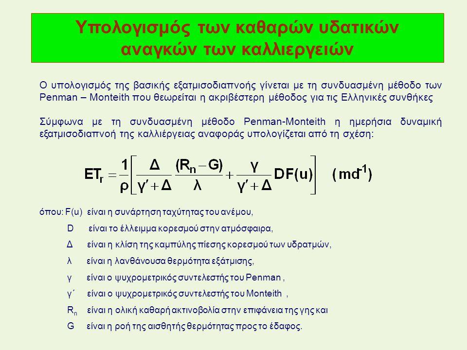 Υπολογισμός των καθαρών υδατικών αναγκών των καλλιεργειών Ο υπολογισμός της βασικής εξατμισοδιαπνοής γίνεται με τη συνδυασμένη μέθοδο των Penman – Monteith που θεωρείται η ακριβέστερη μέθοδος για τις Ελληνικές συνθήκες όπου: F(u) είναι η συνάρτηση ταχύτητας του ανέμου, D είναι το έλλειμμα κορεσμού στην ατμόσφαιρα, Δ είναι η κλίση της καμπύλης πίεσης κορεσμού των υδρατμών, λ είναι η λανθάνουσα θερμότητα εξάτμισης, γ είναι ο ψυχρομετρικός συντελεστής του Penman, γ΄ είναι ο ψυχρομετρικός συντελεστής του Monteith, R n είναι η ολική καθαρή ακτινοβολία στην επιφάνεια της γης και G είναι η ροή της αισθητής θερμότητας προς το έδαφος.