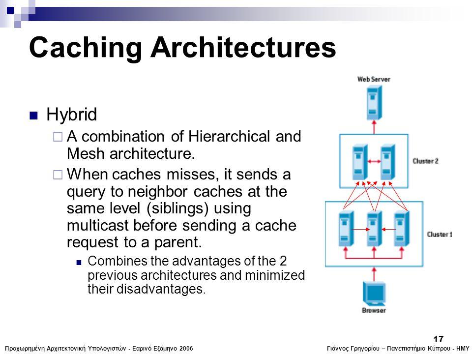 Γιάννος Γρηγορίου – Πανεπιστήμιο Κύπρου - ΗΜΥΠροχωρημένη Αρχιτεκτονική Υπολογιστών - Εαρινό Εξάμηνο 2006 17 Caching Architectures  Hybrid  A combination of Hierarchical and Mesh architecture.