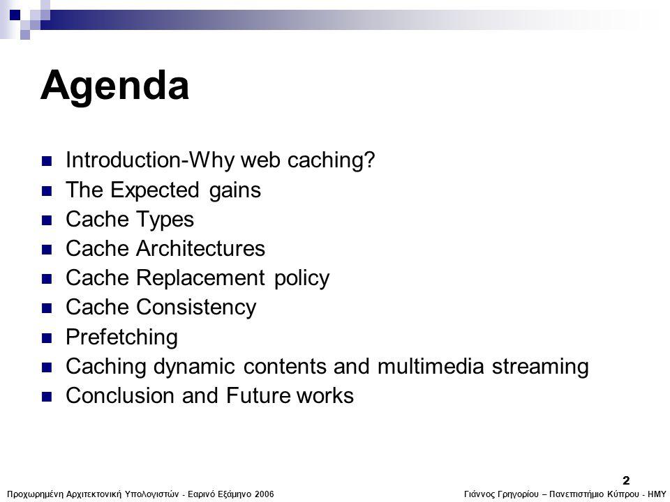 Γιάννος Γρηγορίου – Πανεπιστήμιο Κύπρου - ΗΜΥΠροχωρημένη Αρχιτεκτονική Υπολογιστών - Εαρινό Εξάμηνο 2006 2 Agenda  Introduction-Why web caching.