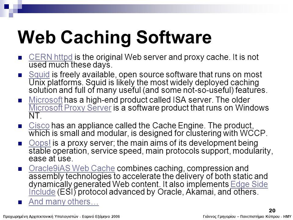 Γιάννος Γρηγορίου – Πανεπιστήμιο Κύπρου - ΗΜΥΠροχωρημένη Αρχιτεκτονική Υπολογιστών - Εαρινό Εξάμηνο 2006 20 Web Caching Software  CERN httpd is the original Web server and proxy cache.