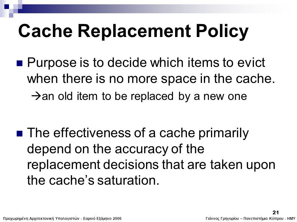 Γιάννος Γρηγορίου – Πανεπιστήμιο Κύπρου - ΗΜΥΠροχωρημένη Αρχιτεκτονική Υπολογιστών - Εαρινό Εξάμηνο 2006 21 Cache Replacement Policy  Purpose is to decide which items to evict when there is no more space in the cache.