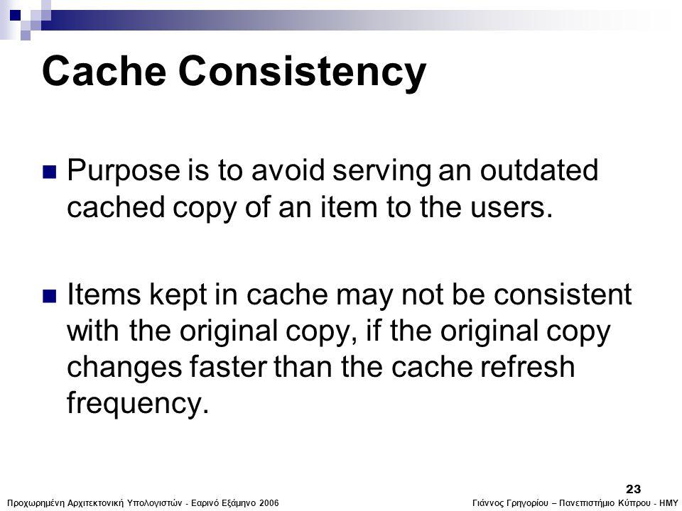Γιάννος Γρηγορίου – Πανεπιστήμιο Κύπρου - ΗΜΥΠροχωρημένη Αρχιτεκτονική Υπολογιστών - Εαρινό Εξάμηνο 2006 23 Cache Consistency  Purpose is to avoid serving an outdated cached copy of an item to the users.