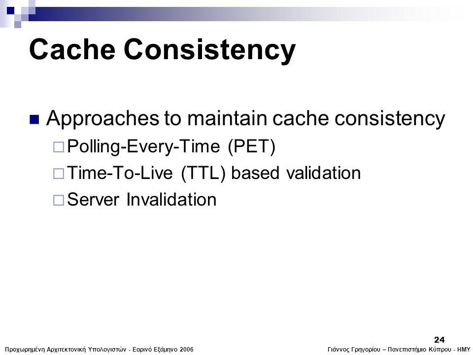 Γιάννος Γρηγορίου – Πανεπιστήμιο Κύπρου - ΗΜΥΠροχωρημένη Αρχιτεκτονική Υπολογιστών - Εαρινό Εξάμηνο 2006 24 Cache Consistency  Approaches to maintain cache consistency  Polling-Every-Time (PET)  Time-To-Live (TTL) based validation  Server Invalidation