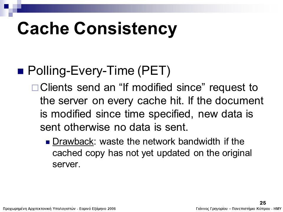Γιάννος Γρηγορίου – Πανεπιστήμιο Κύπρου - ΗΜΥΠροχωρημένη Αρχιτεκτονική Υπολογιστών - Εαρινό Εξάμηνο 2006 25 Cache Consistency  Polling-Every-Time (PET)  Clients send an If modified since request to the server on every cache hit.