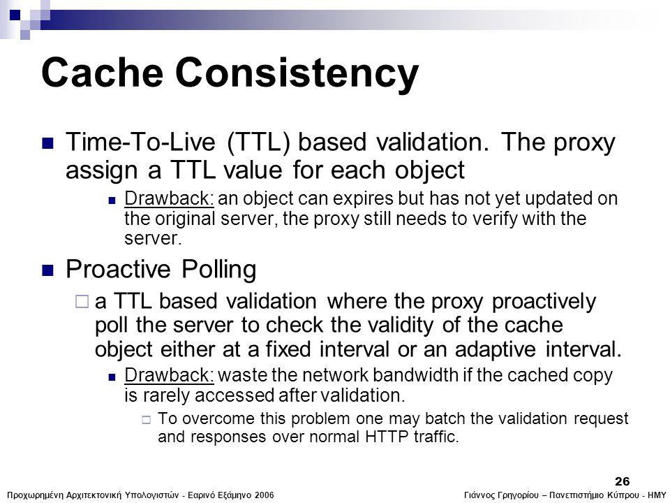 Γιάννος Γρηγορίου – Πανεπιστήμιο Κύπρου - ΗΜΥΠροχωρημένη Αρχιτεκτονική Υπολογιστών - Εαρινό Εξάμηνο 2006 26 Cache Consistency  Time-To-Live (TTL) based validation.