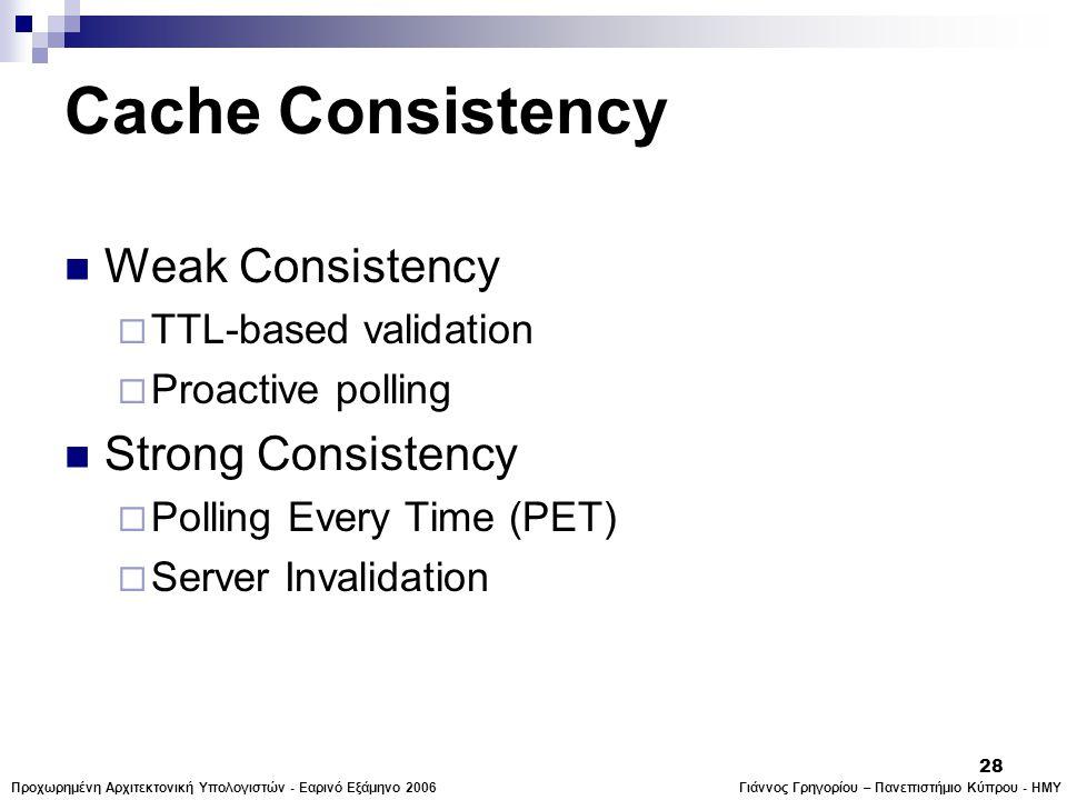 Γιάννος Γρηγορίου – Πανεπιστήμιο Κύπρου - ΗΜΥΠροχωρημένη Αρχιτεκτονική Υπολογιστών - Εαρινό Εξάμηνο 2006 28 Cache Consistency  Weak Consistency  TTL-based validation  Proactive polling  Strong Consistency  Polling Every Time (PET)  Server Invalidation