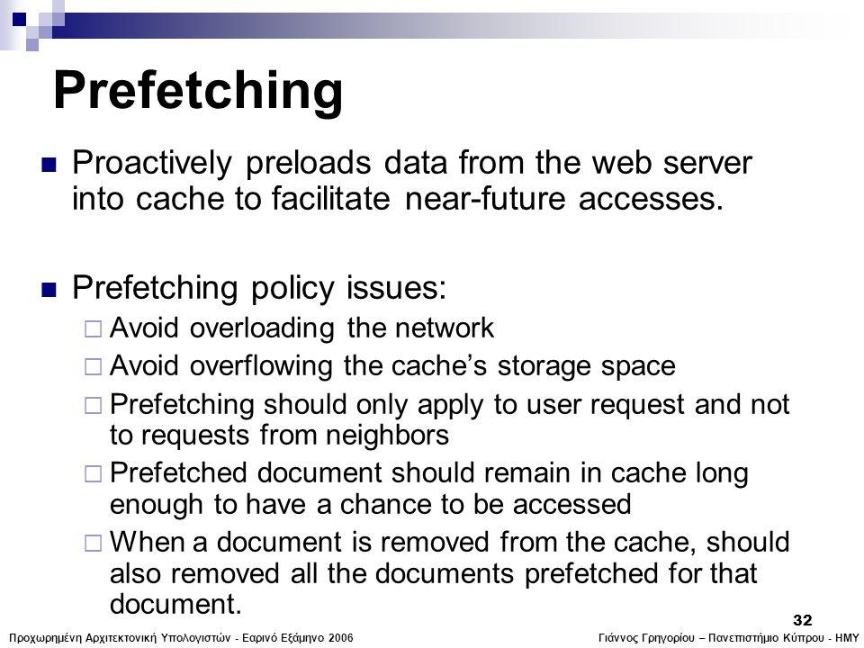 Γιάννος Γρηγορίου – Πανεπιστήμιο Κύπρου - ΗΜΥΠροχωρημένη Αρχιτεκτονική Υπολογιστών - Εαρινό Εξάμηνο 2006 32 Prefetching  Proactively preloads data from the web server into cache to facilitate near-future accesses.