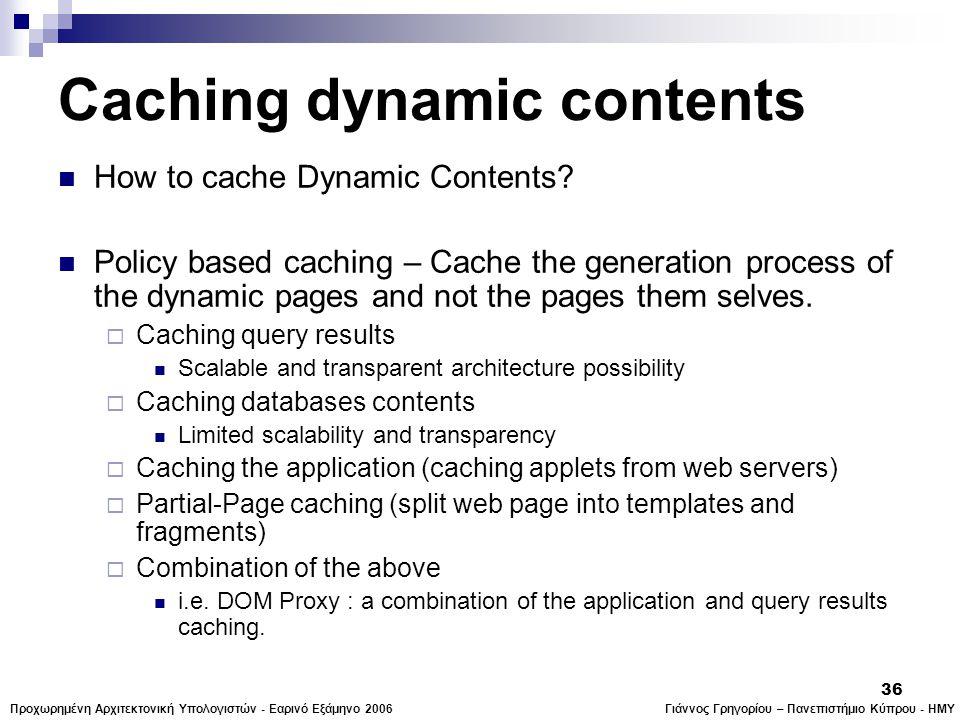 Γιάννος Γρηγορίου – Πανεπιστήμιο Κύπρου - ΗΜΥΠροχωρημένη Αρχιτεκτονική Υπολογιστών - Εαρινό Εξάμηνο 2006 36 Caching dynamic contents  How to cache Dynamic Contents.